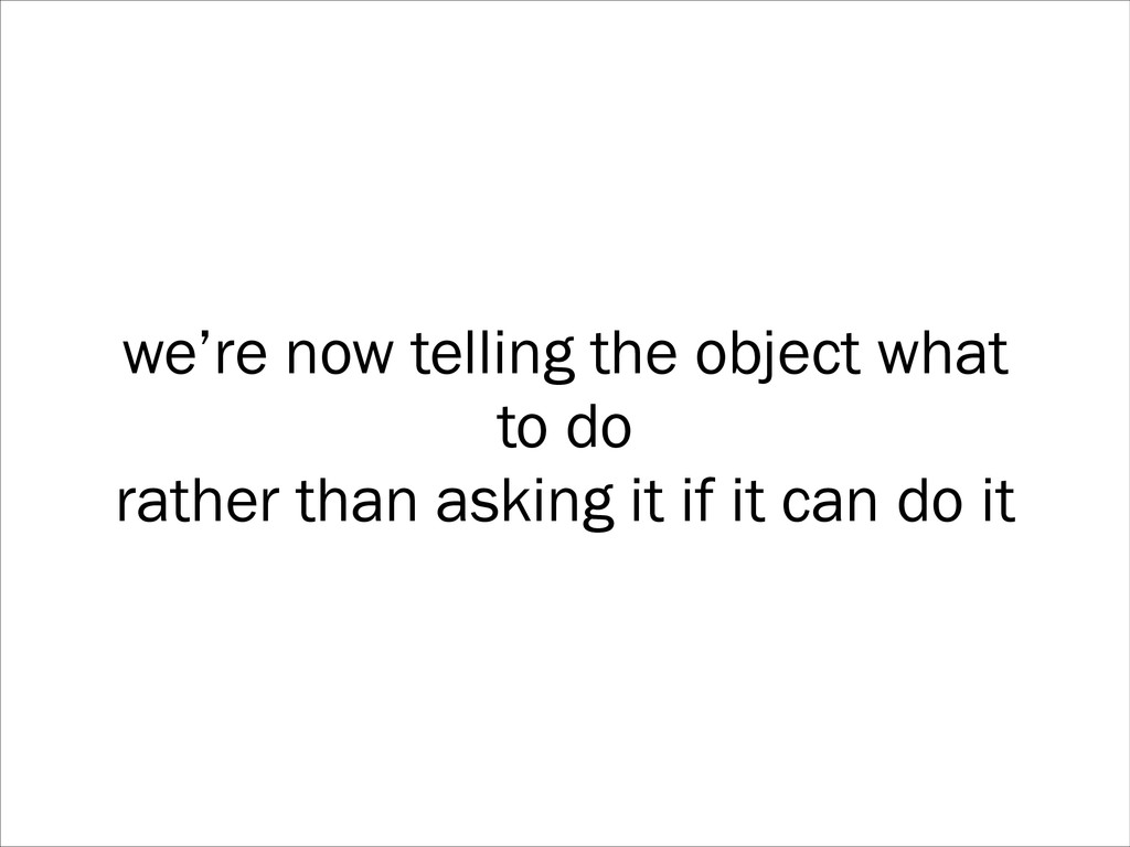 we're now telling the object what to do rather ...