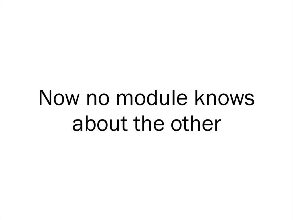 Now no module knows about the other
