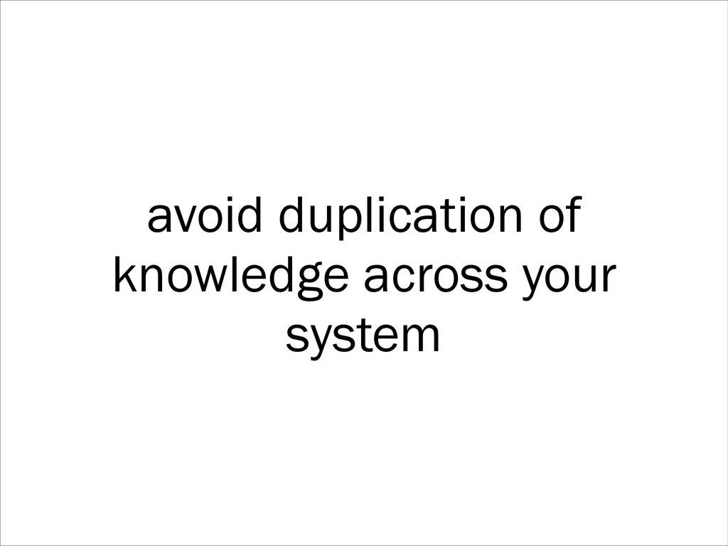 avoid duplication of knowledge across your syst...