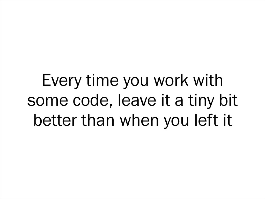 Every time you work with some code, leave it a ...