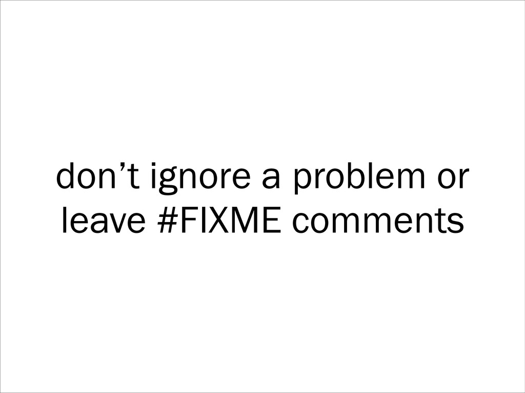 don't ignore a problem or leave #FIXME comments