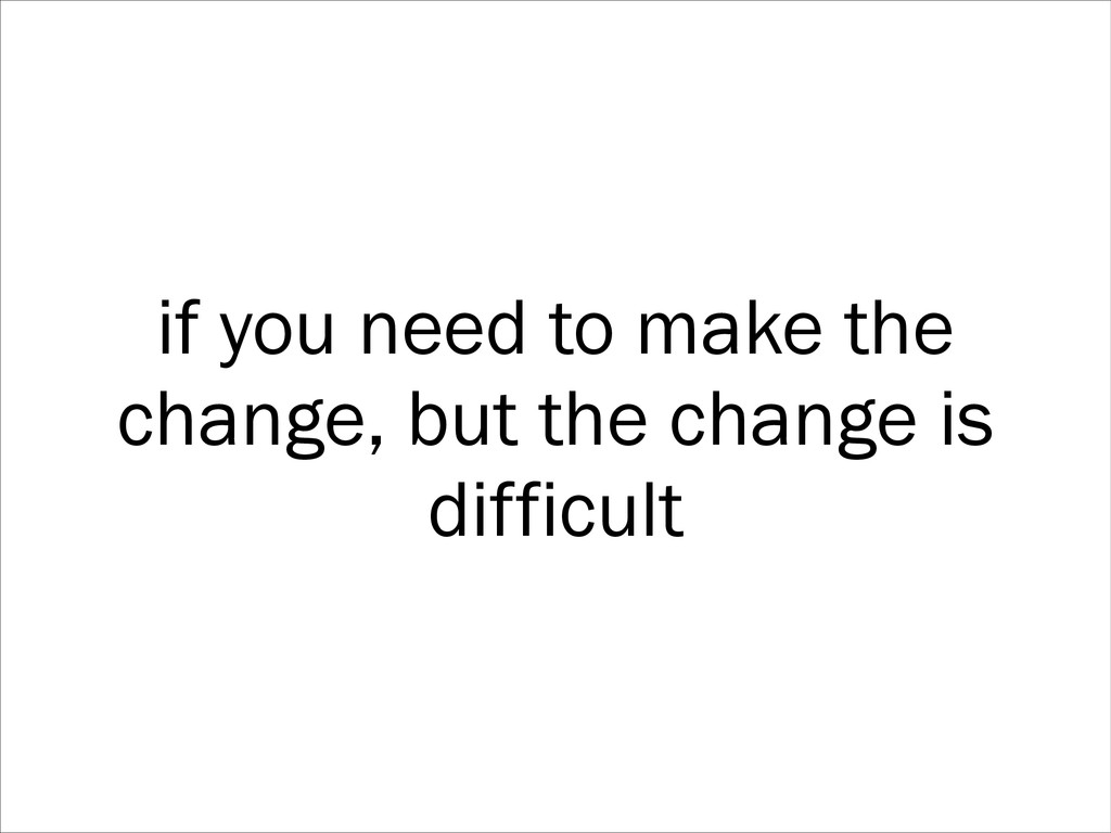 if you need to make the change, but the change ...