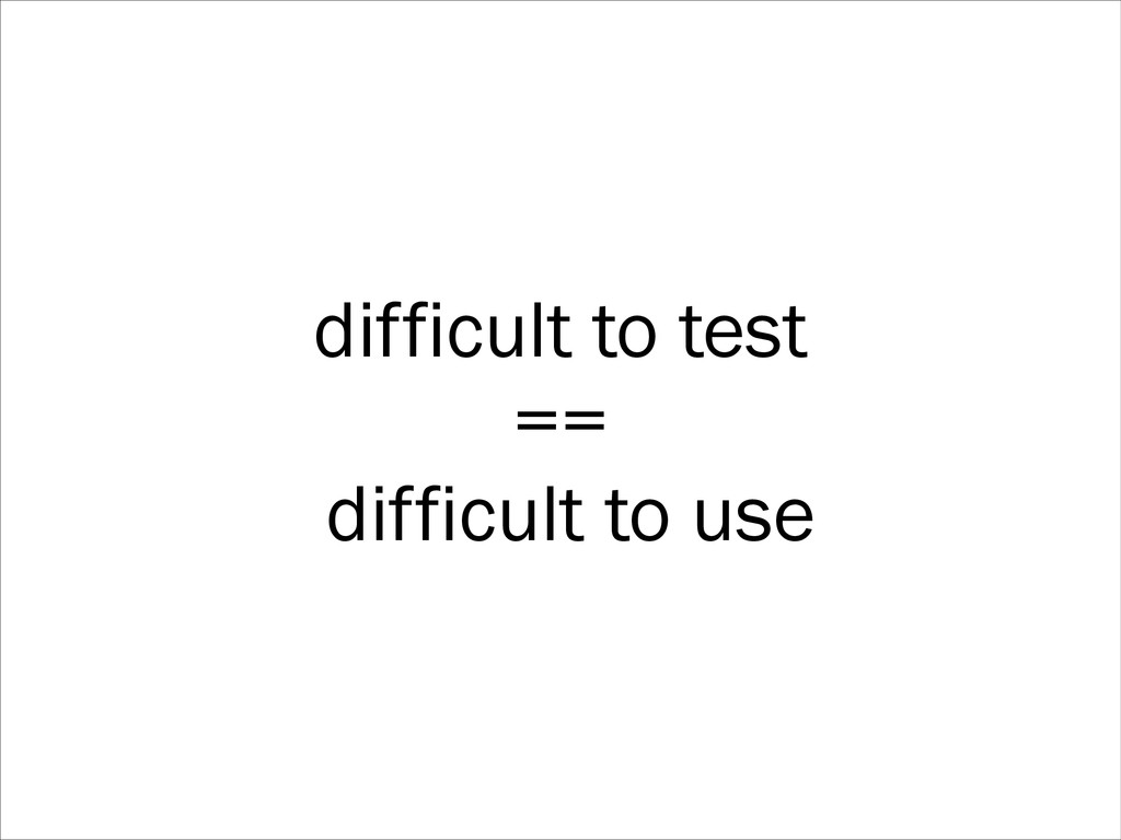 difficult to test == difficult to use