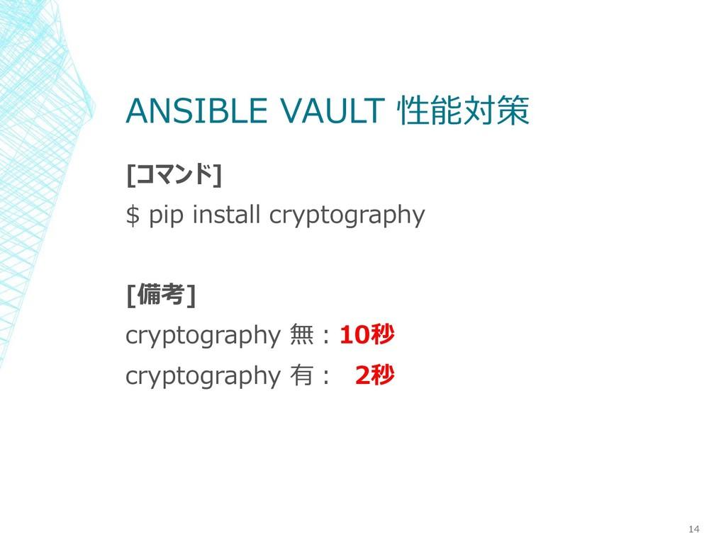 ANSIBLE VAULT 性能対策 14 [コマンド] $ pip install cryp...