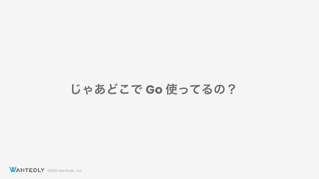 ©2020 Wantedly, Inc. ͡Ό͋Ͳ͜Ͱ Go ͬͯΔͷʁ