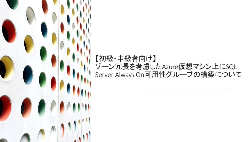【初級・中級者向け】 ゾーン冗長を考慮したAzure仮想マシン上にSQL Server Alw...