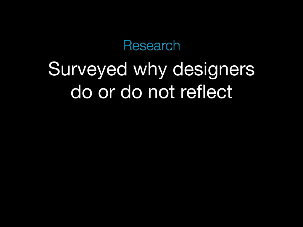 Surveyed why designers do or do not reflect Rese...
