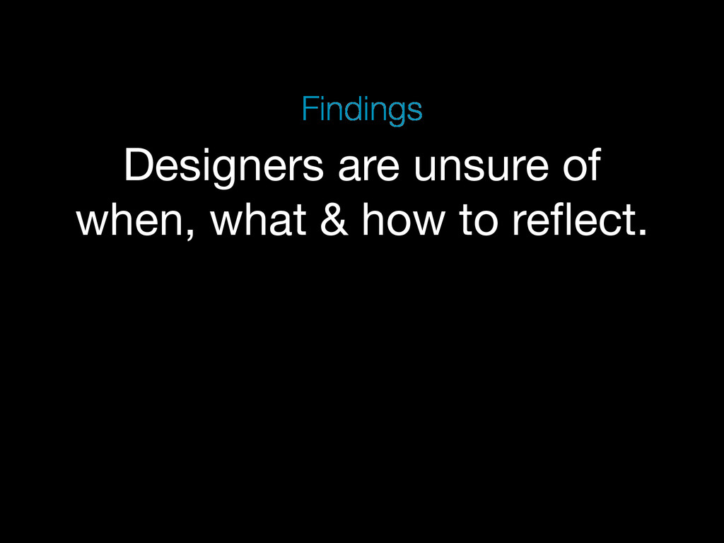 Designers are unsure of when, what & how to refl...