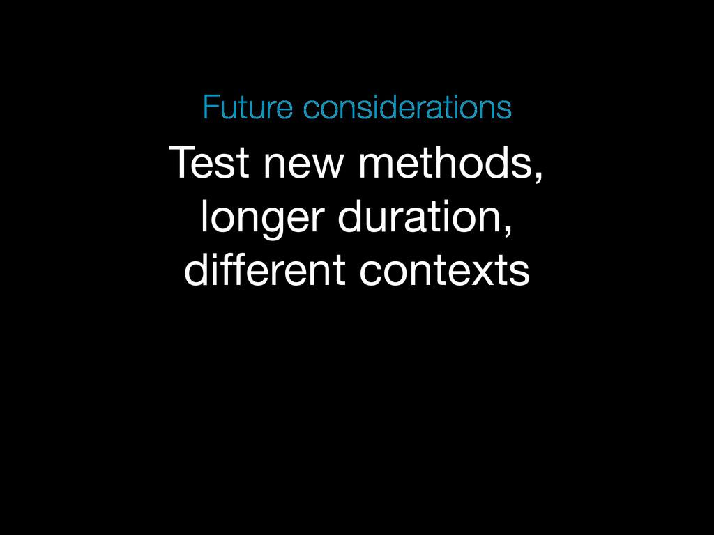 Test new methods, longer duration, different co...