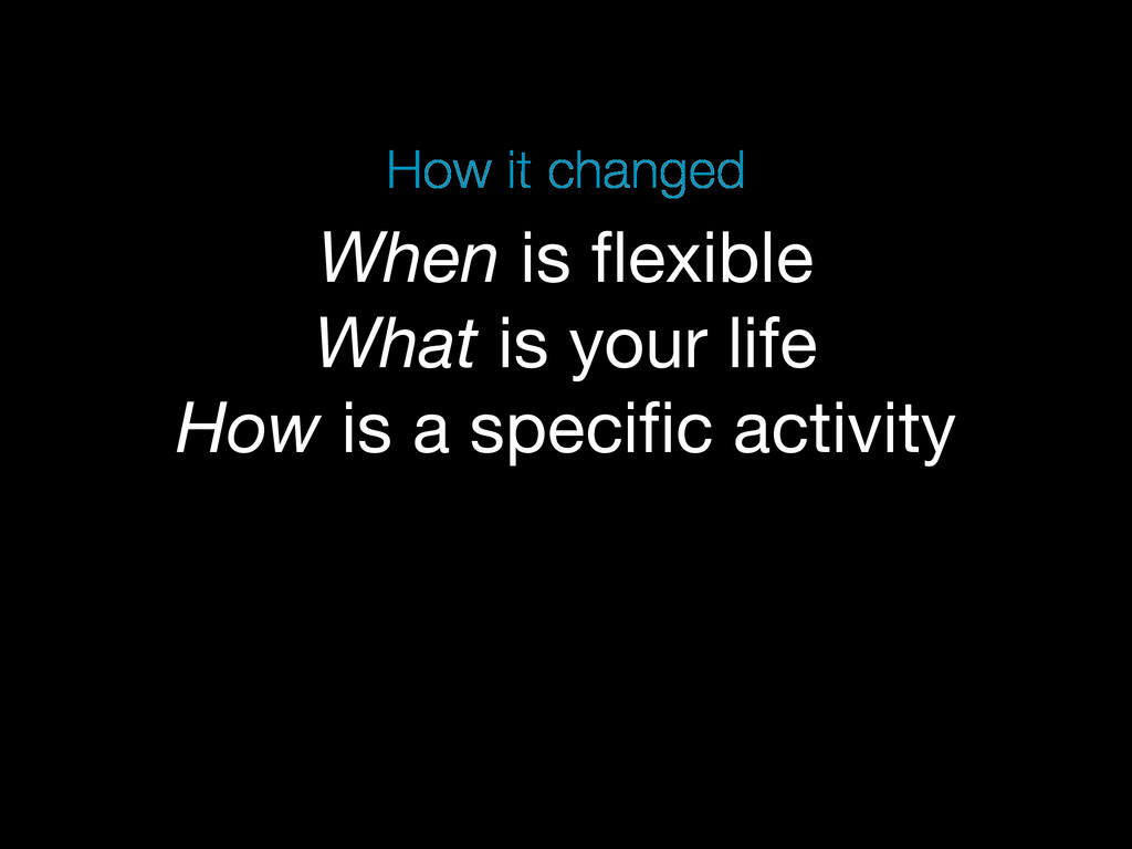 When is flexible What is your life How is a spec...