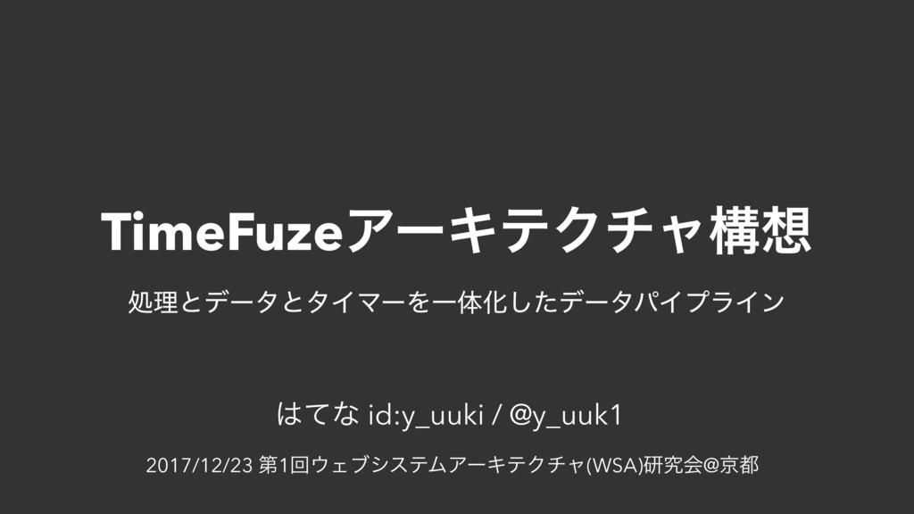 TimeFuzeΞʔΩςΫνϟߏ ͯͳ id:y_uuki / @y_uuk1 2017/...