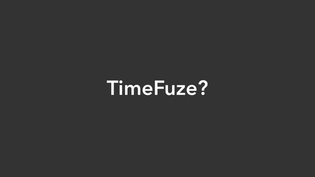 TimeFuze?