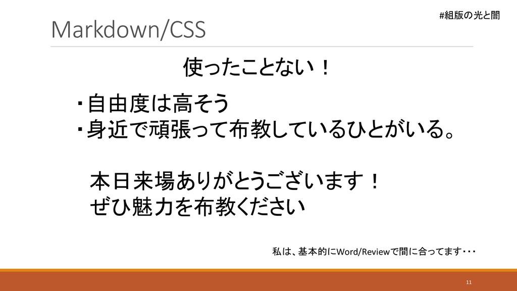 #組版の光と闇 Markdown/CSS 11 使ったことない! ・自由度は高そう ・身近で頑...