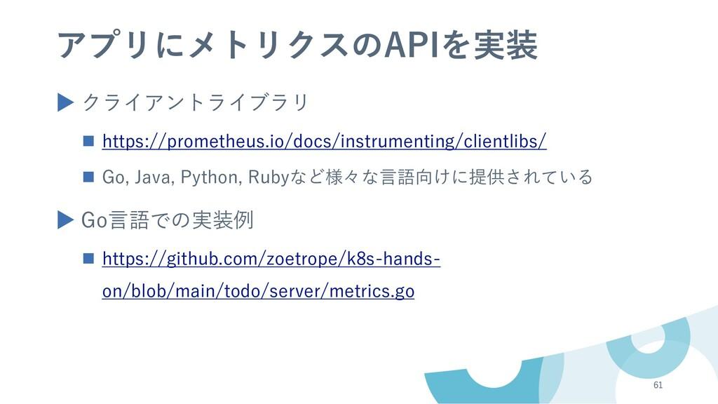 アプリにメトリクスのAPIを実装 ▶ クライアントライブラリ n https://promet...