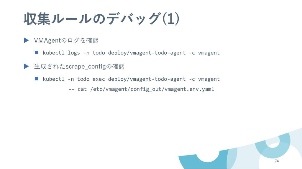 収集ルールのデバッグ(1) ▶ VMAgentのログを確認 n kubectl logs -n...