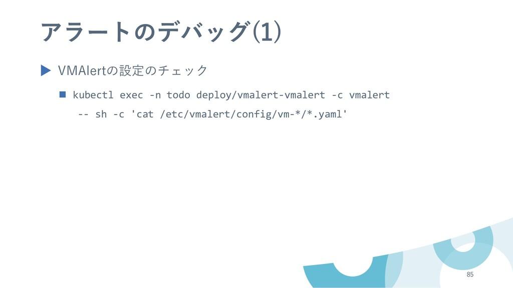 アラートのデバッグ(1) ▶ VMAlertの設定のチェック n kubectl exec -...