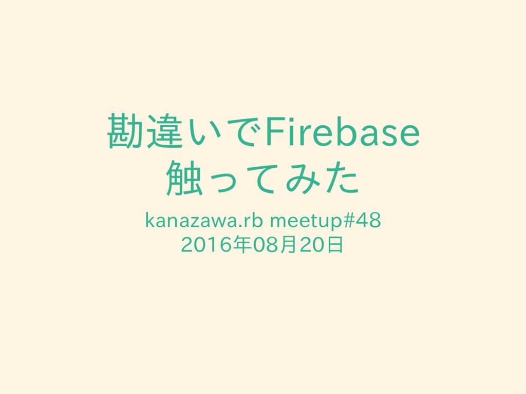 勘違いでFirebase 触ってみた kanazawa.rb meetup#48 2016年0...