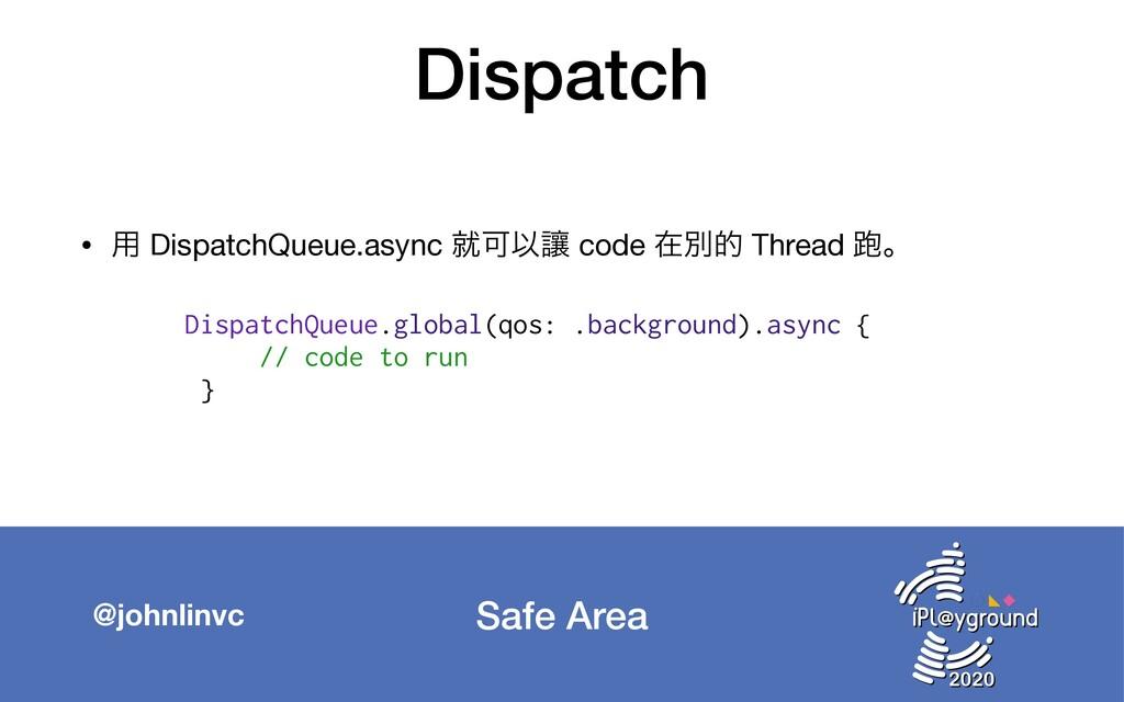 Safe Area @johnlinvc Dispatch • ༻ DispatchQueue...