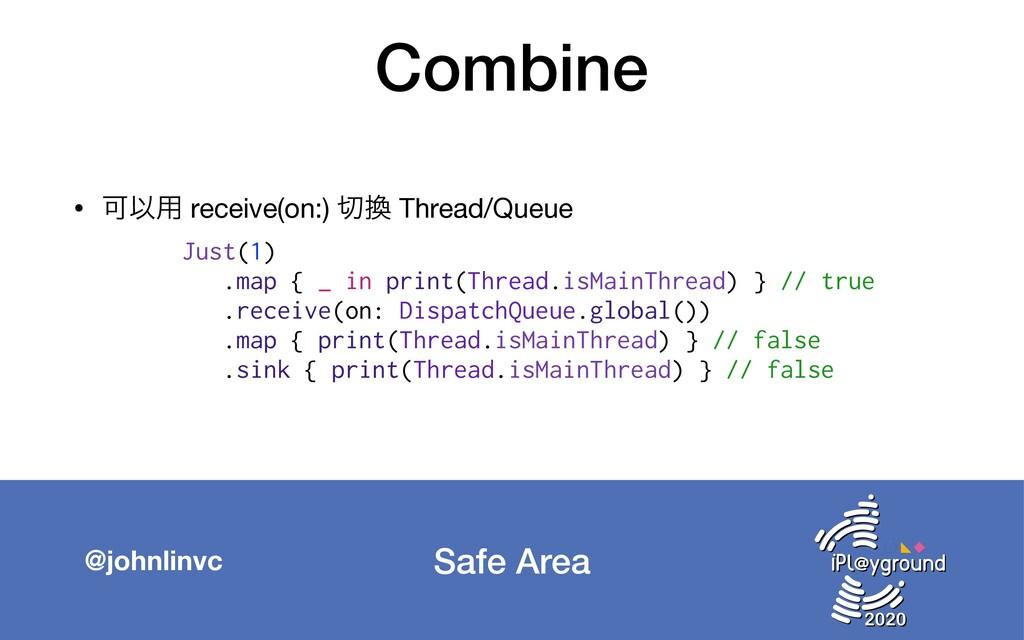 Safe Area @johnlinvc Combine • ՄҎ༻ receive(on:)...