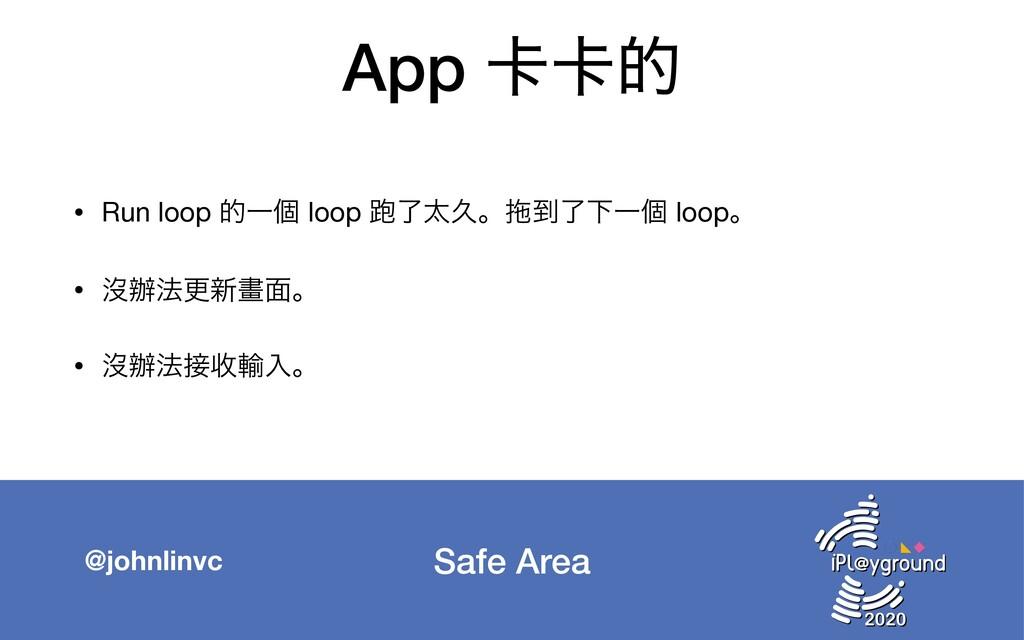 Safe Area @johnlinvc App 㠡㠡త • Run loop తҰݸ loo...