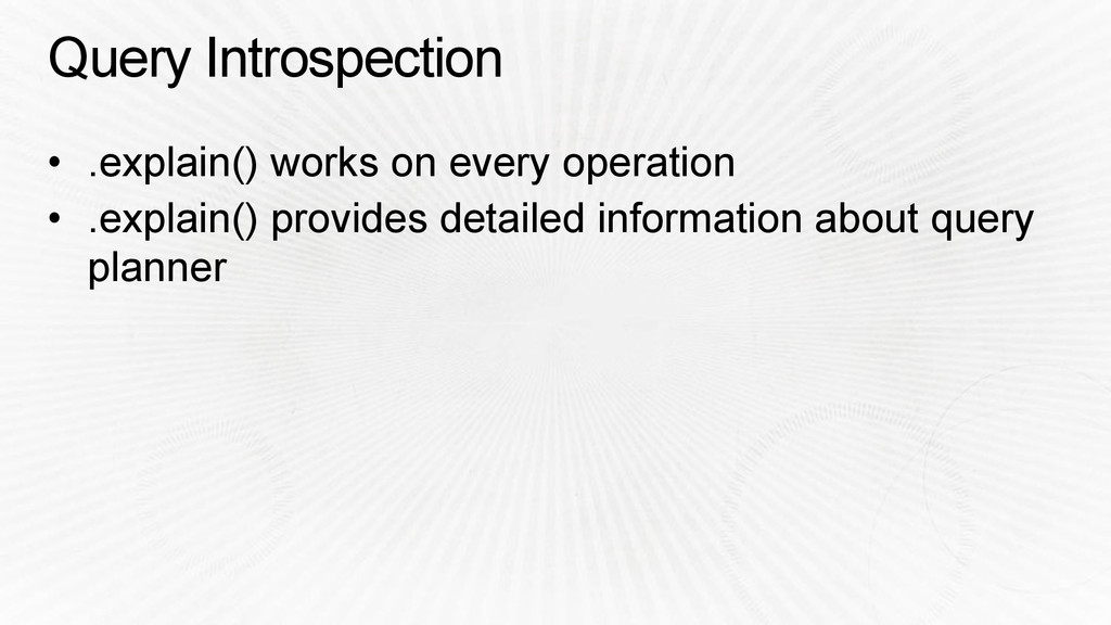 Query Introspection • .explain() works on every...