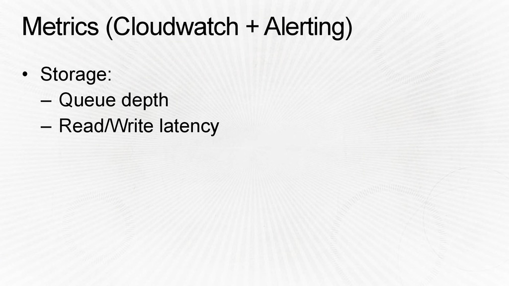 Metrics (Cloudwatch + Alerting) • Storage: – Qu...