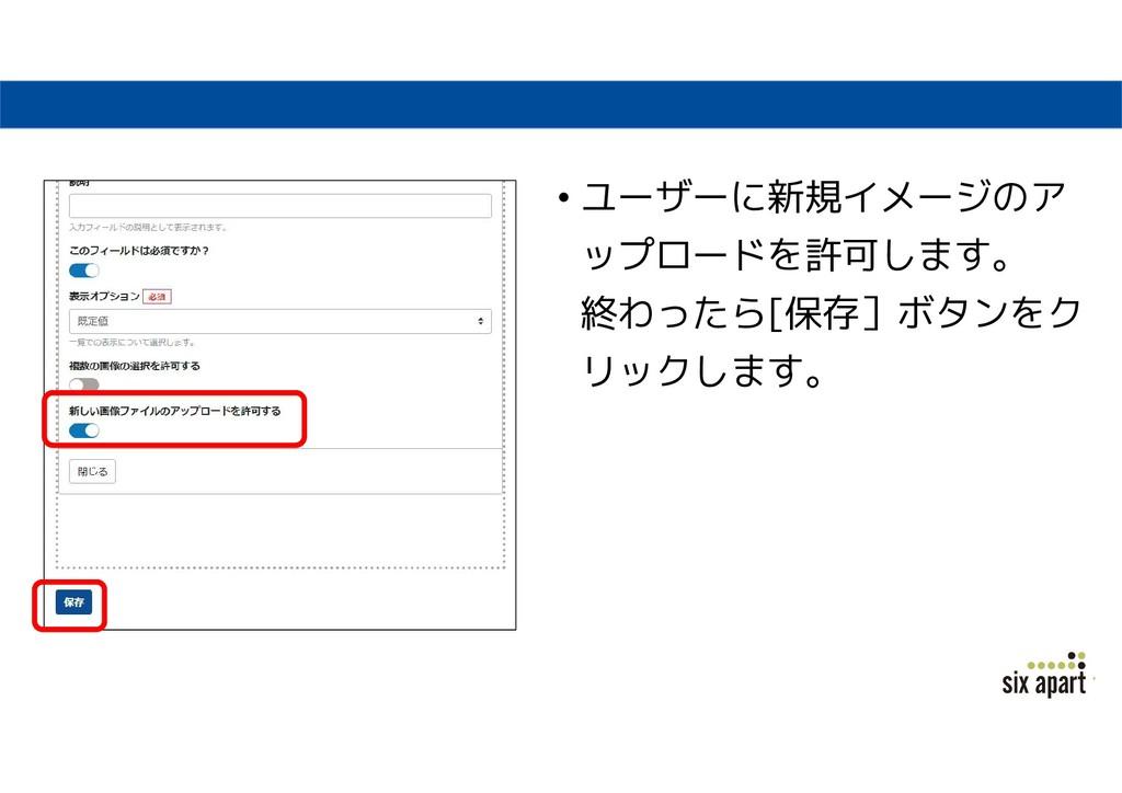 • ユーザーに新規イメージのア ップロードを許可します。 終わったら[保存]ボタンをク リック...