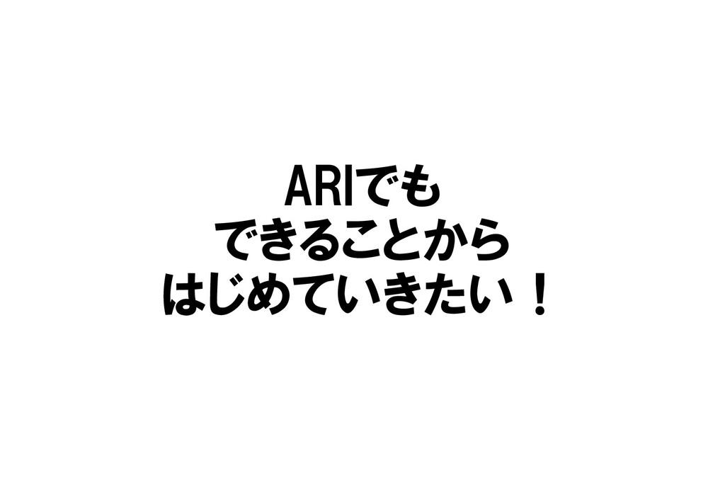 ARIでも できることから はじめていきたい!