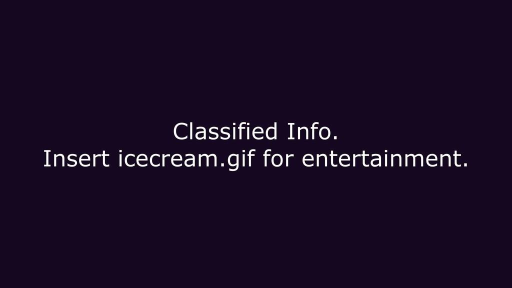 Classified Info. Insert icecream.gif for entert...