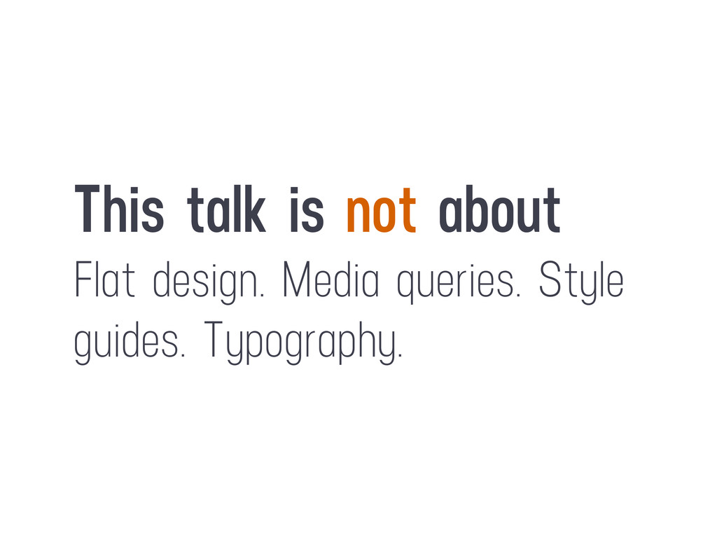 This talk is not about Flat design. Media queri...