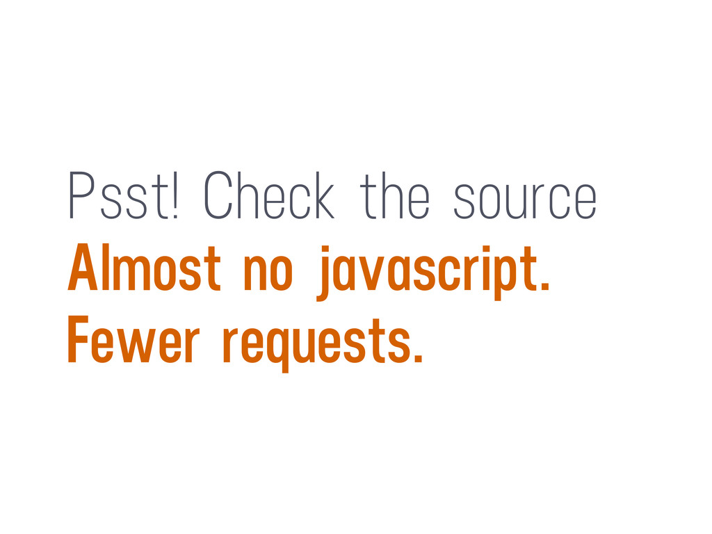 Psst! Check the source Almost no javascript. Fe...