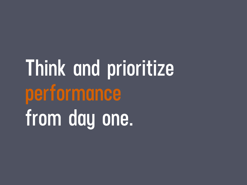 Think and prioritize performance from day one.