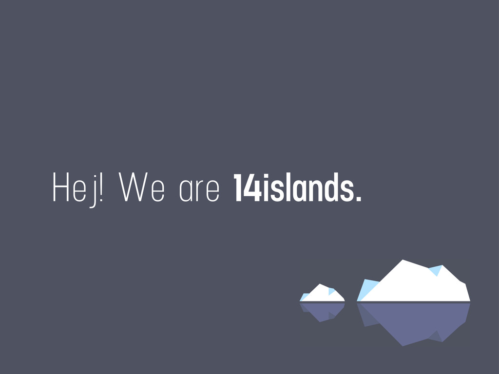 Hej! We are 14islands.