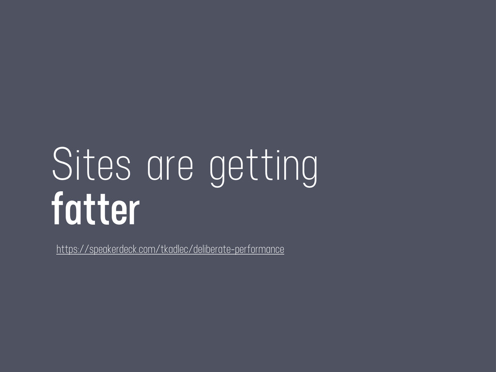 Sites are getting fatter https://speakerdeck.co...