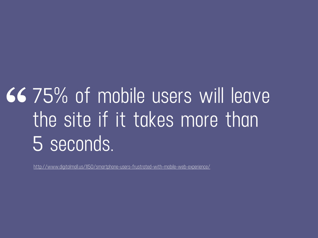 75% of mobile users will leave the site if it t...