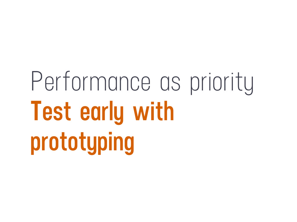 Performance as priority Test early with prototy...