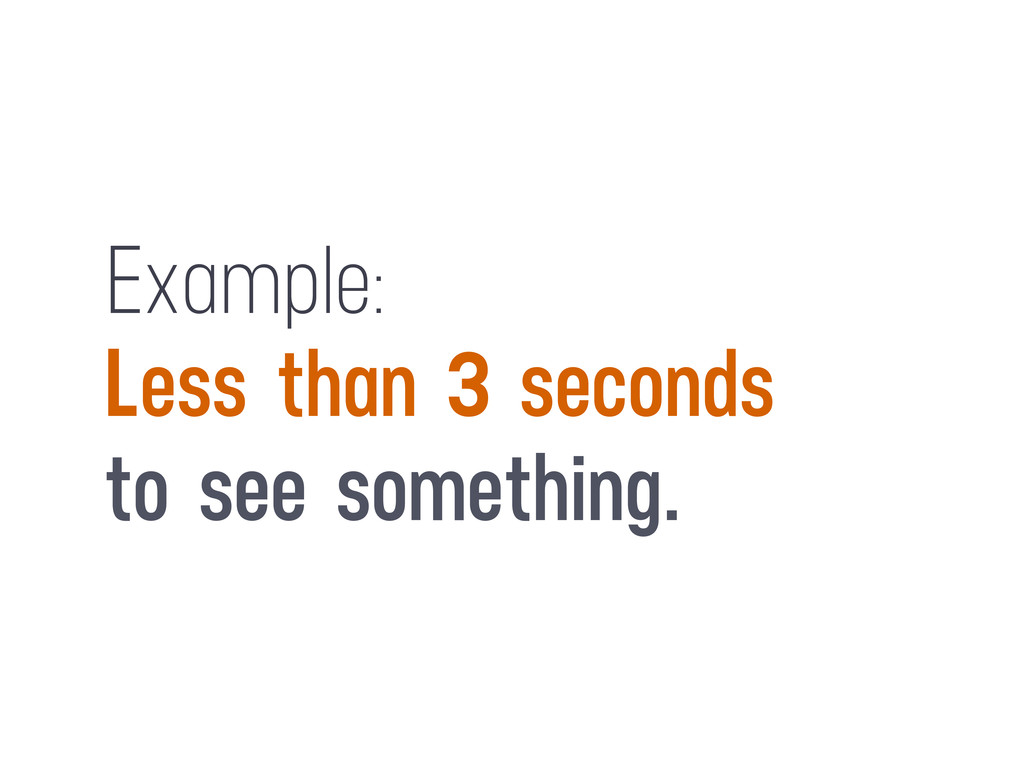 Example: Less than 3 seconds to see something.