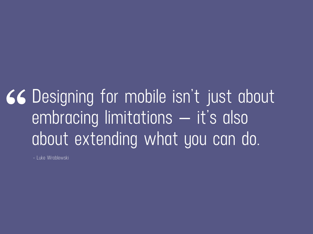 Designing for mobile isn't just about embracing...