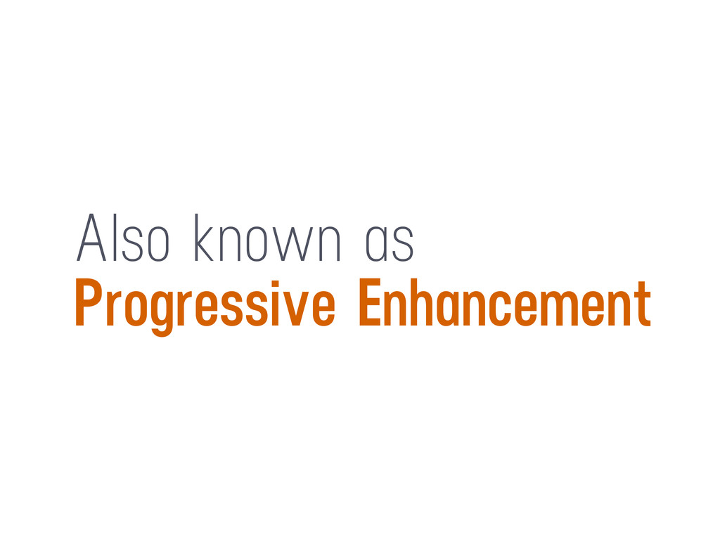 Also known as Progressive Enhancement