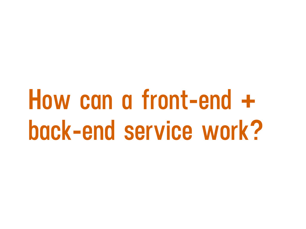 How can a front-end + back-end service work?