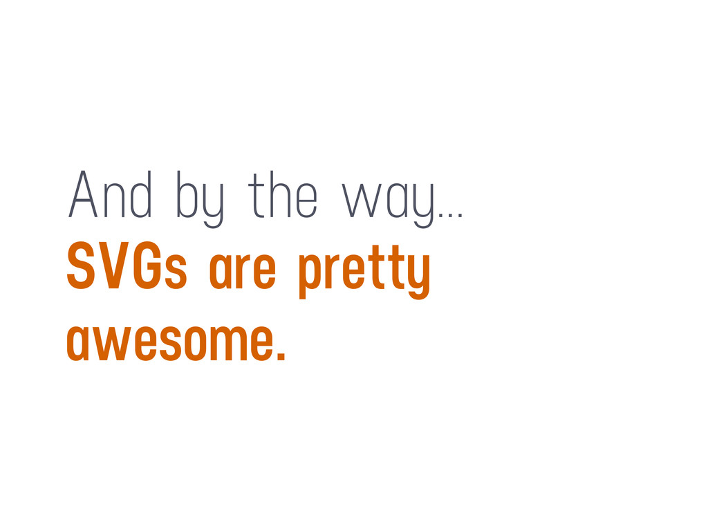 And by the way... SVGs are pretty awesome.