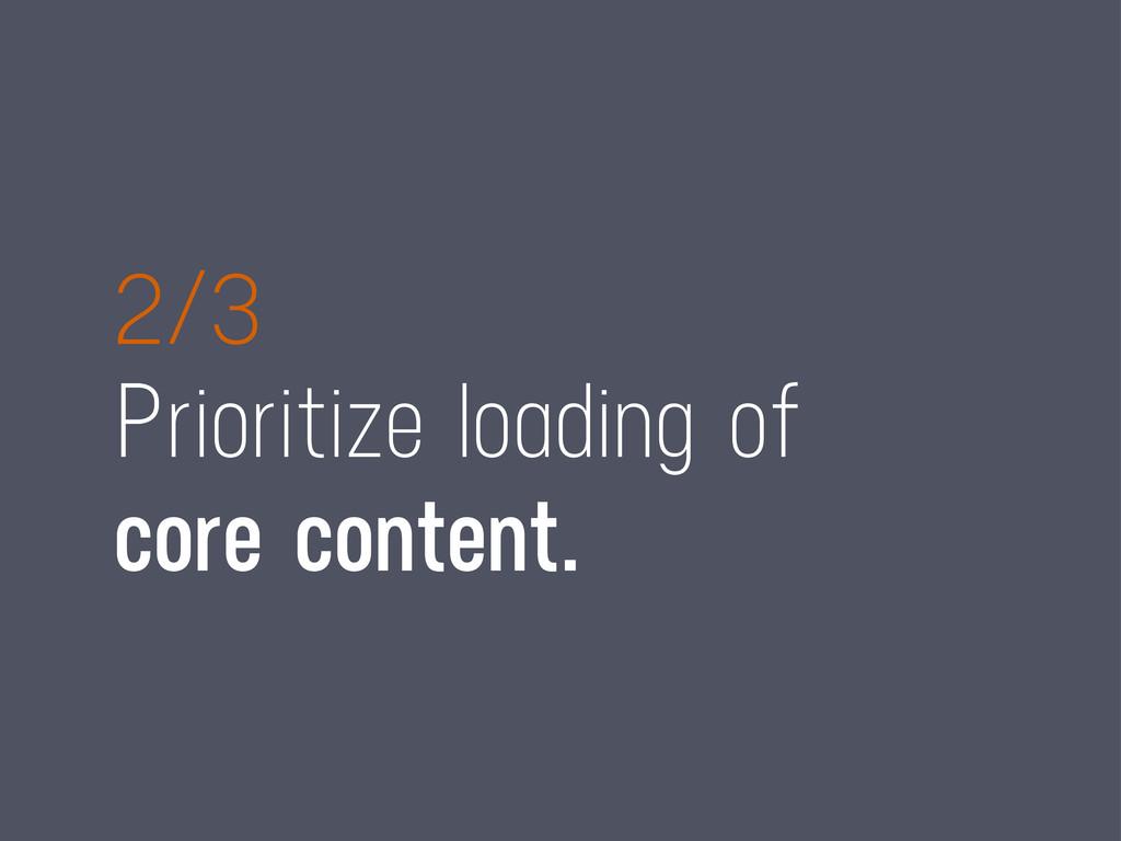 2/3 Prioritize loading of core content.