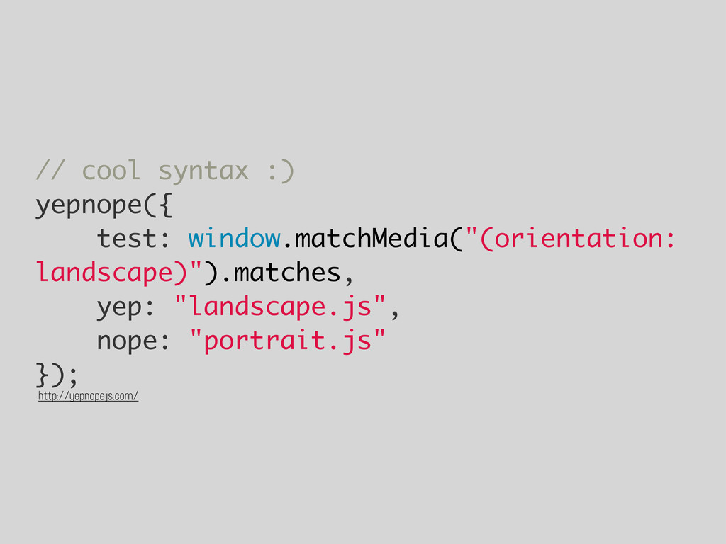 // cool syntax :) yepnope({ test: window.matchM...