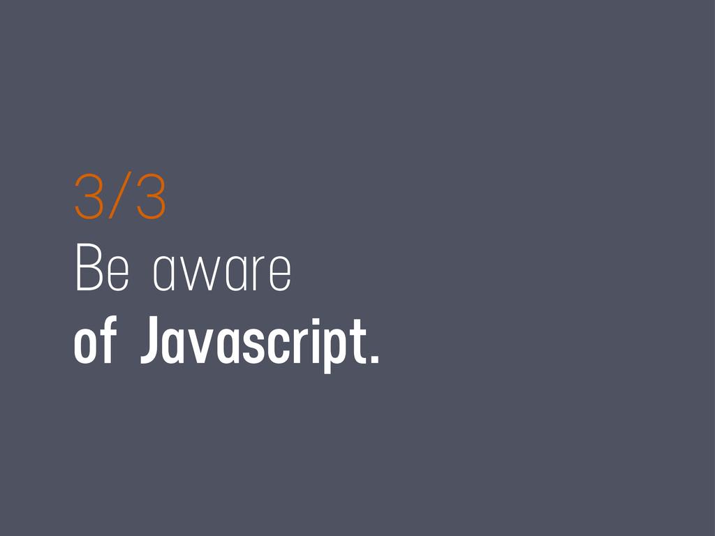 3/3 Be aware of Javascript.