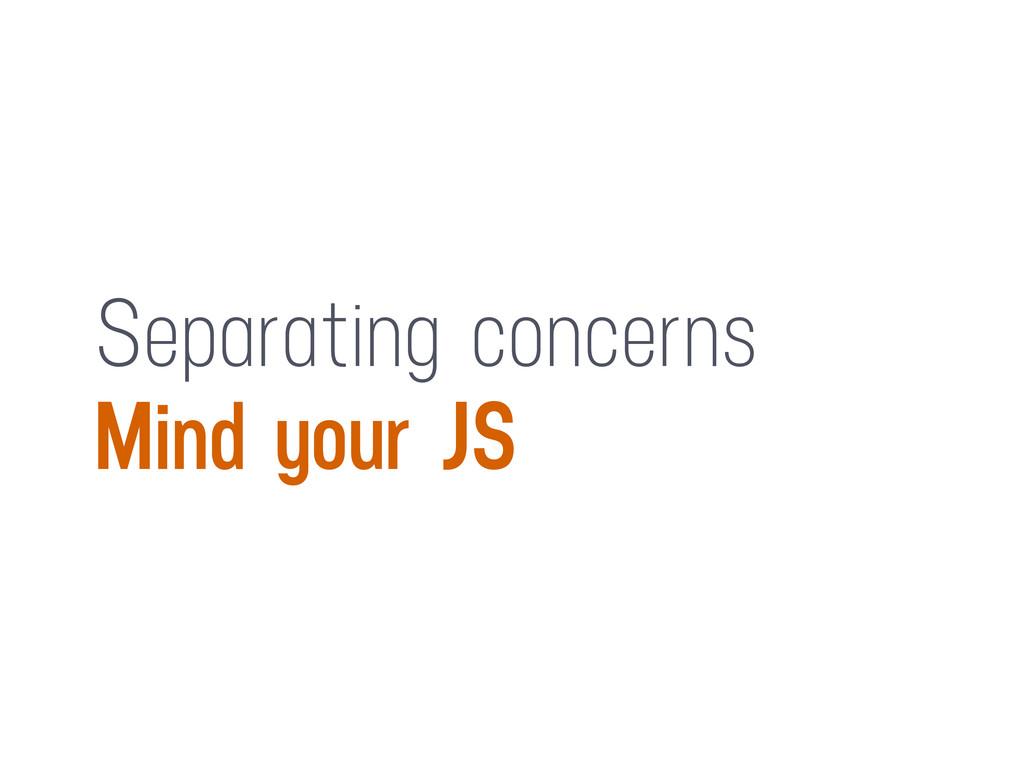 Separating concerns Mind your JS