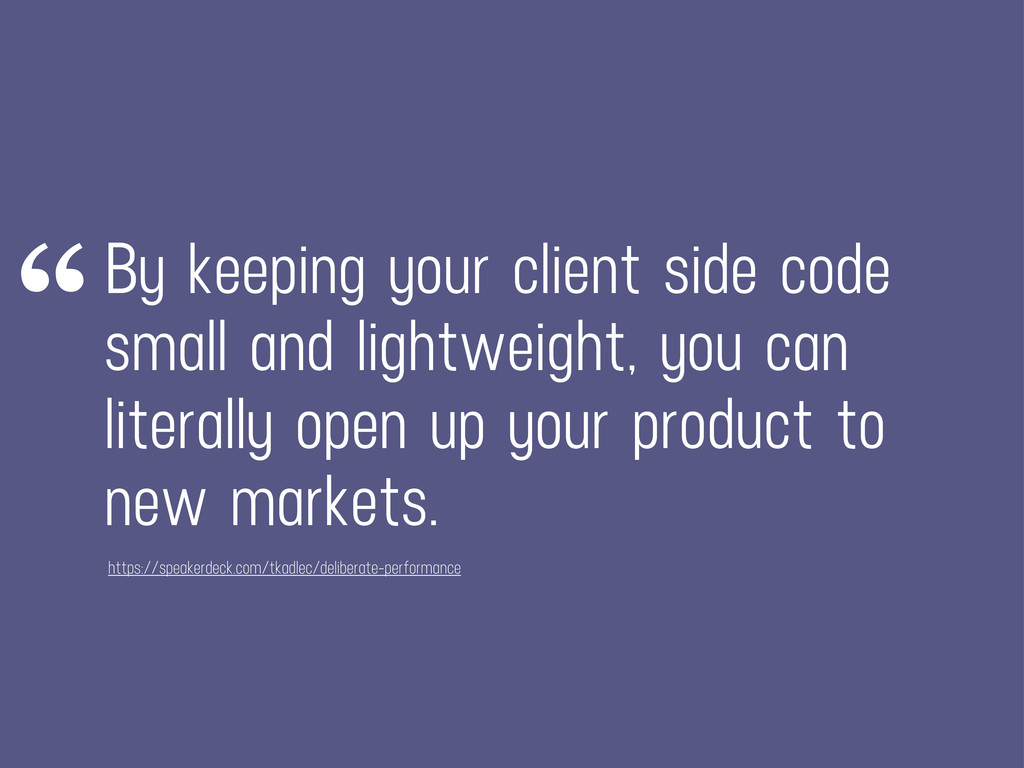 By keeping your client side code small and ligh...