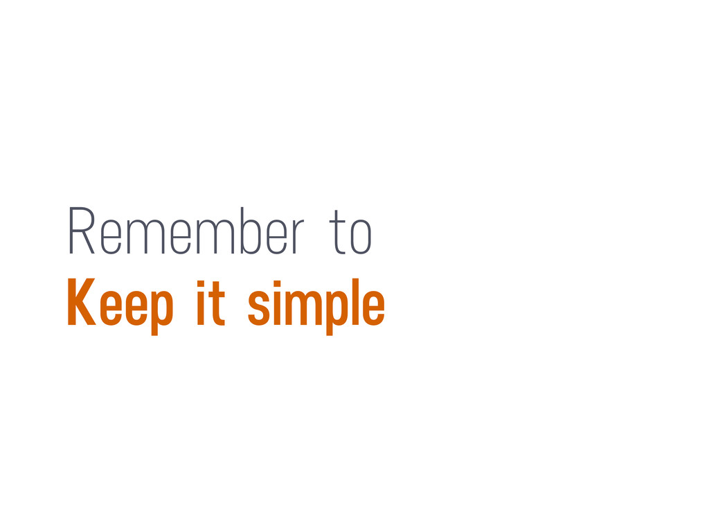 Remember to Keep it simple