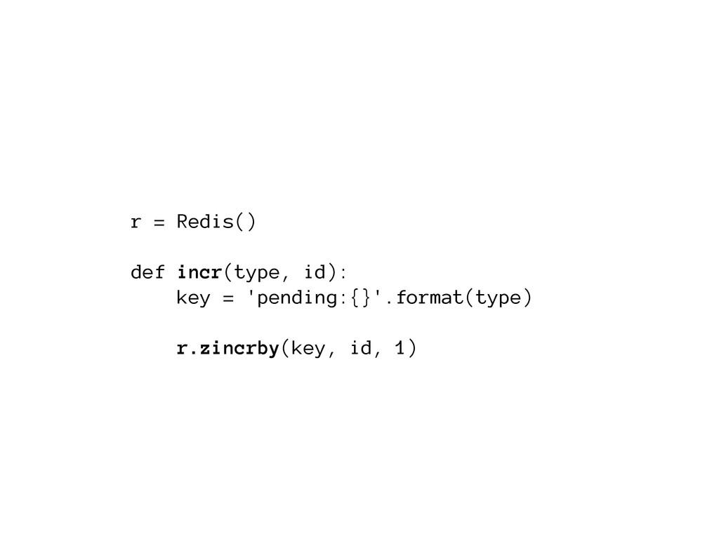 r = Redis() ! def incr(type, id): key = 'pendin...