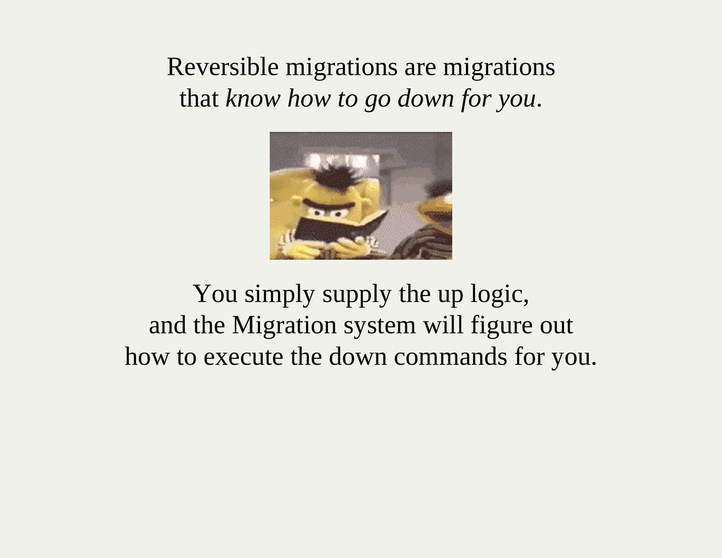 Reversible migrations are migrations that know ...