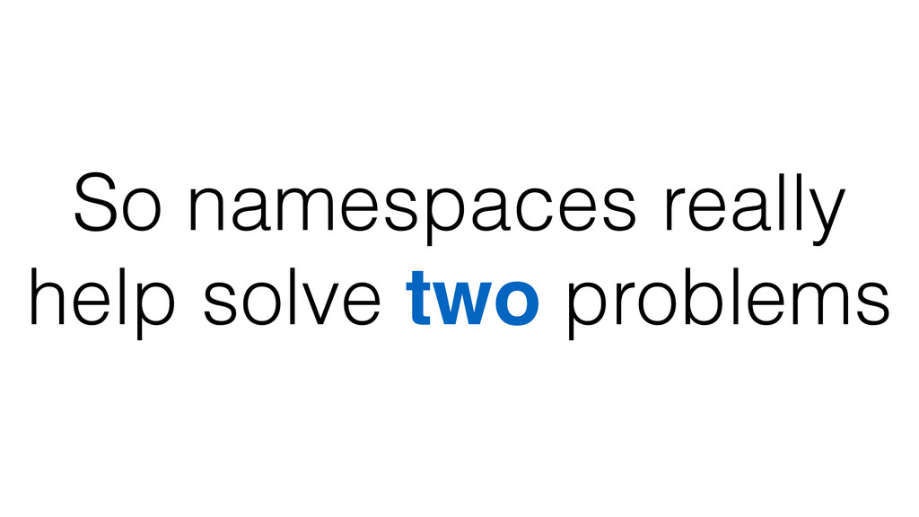 So namespaces really help solve two problems